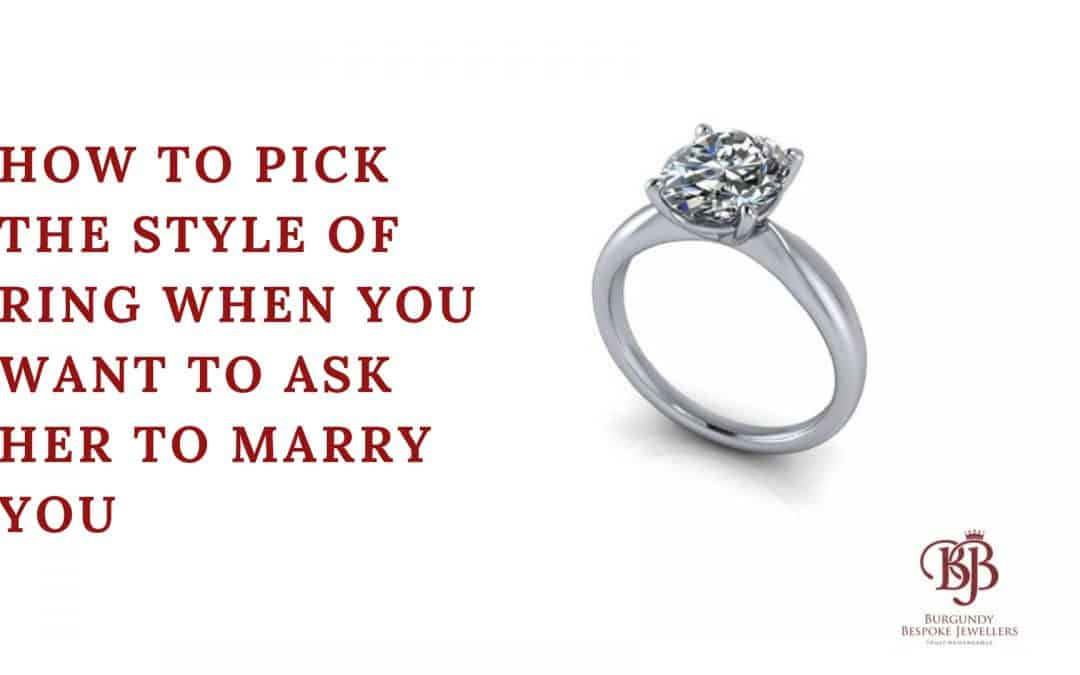 How To Pick The Style Of Ring When You Want To Ask Her To Marry You