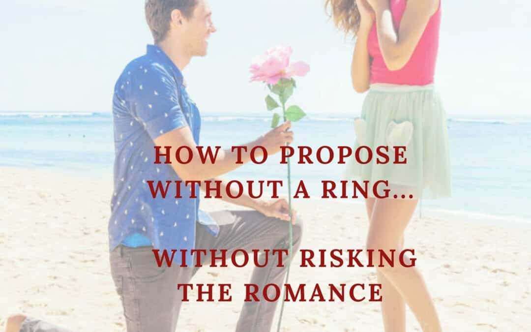 How To Propose Without A Ring Without Risking The Romance