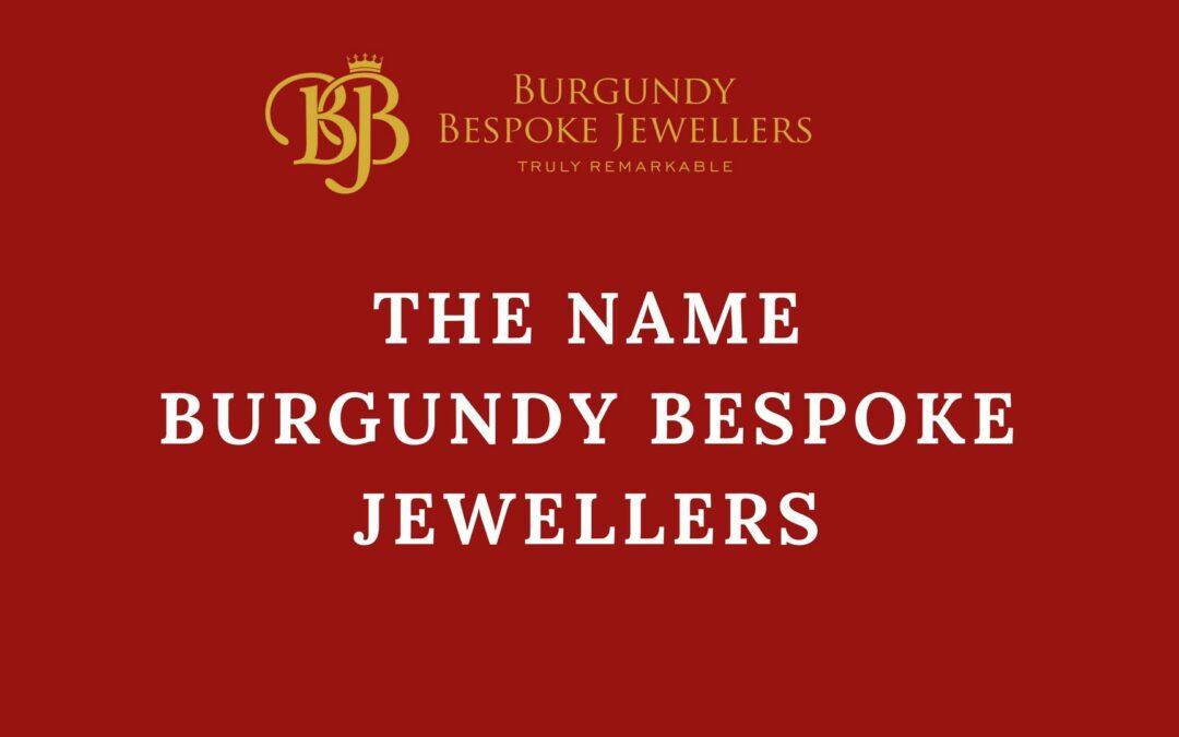 Why we chose the name Burgundy Bespoke Jewellers